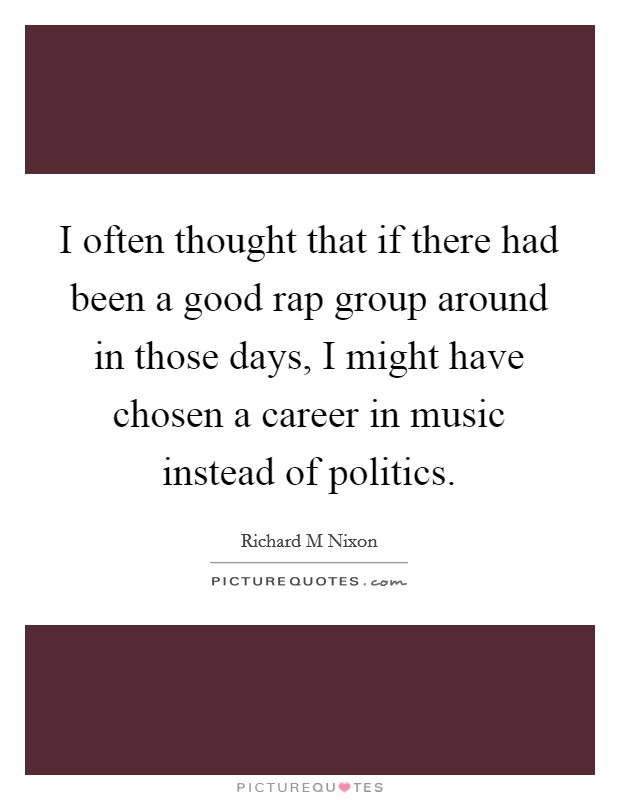 I often thought that if there had been a good rap group around in those days, I might have chosen a career in music instead of politics Picture Quote #1