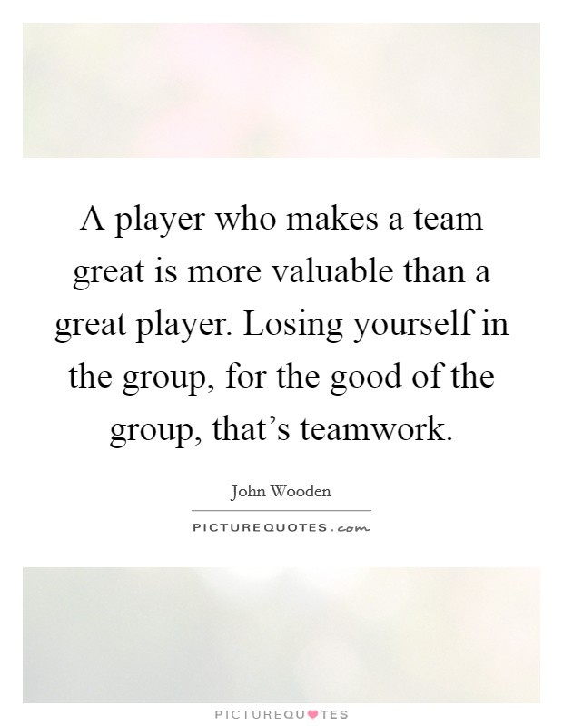 A player who makes a team great is more valuable than a great player. Losing yourself in the group, for the good of the group, that's teamwork Picture Quote #1