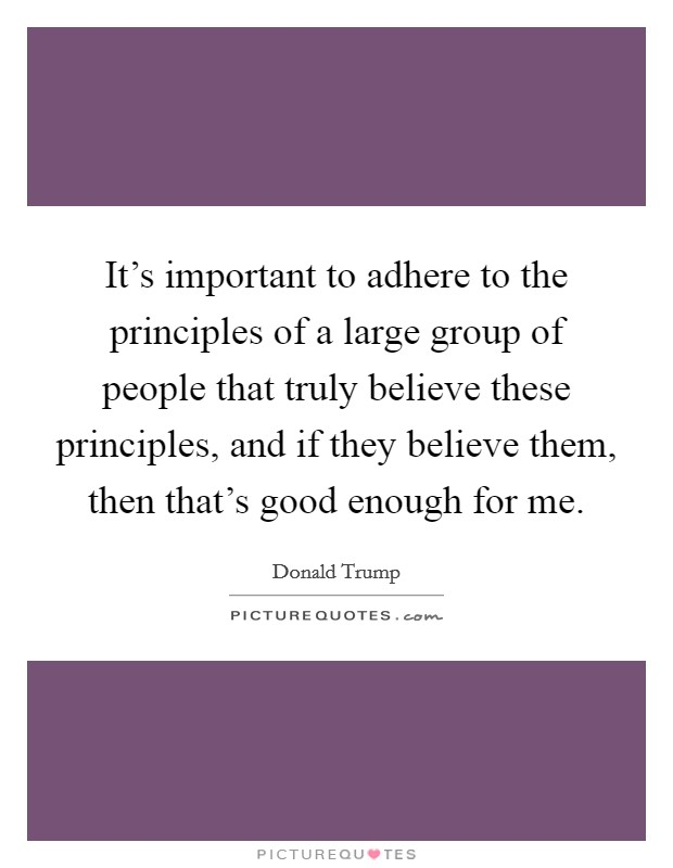 It's important to adhere to the principles of a large group of people that truly believe these principles, and if they believe them, then that's good enough for me Picture Quote #1