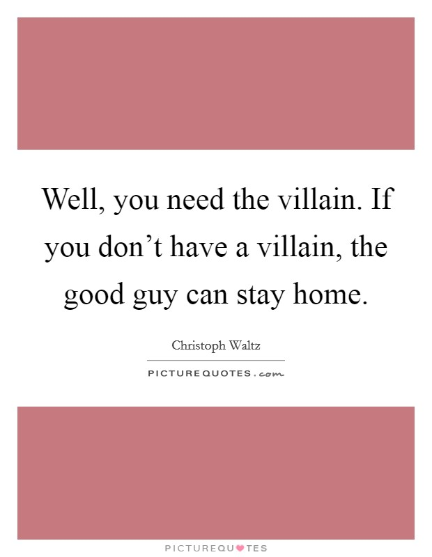 Well, you need the villain. If you don't have a villain, the good guy can stay home Picture Quote #1