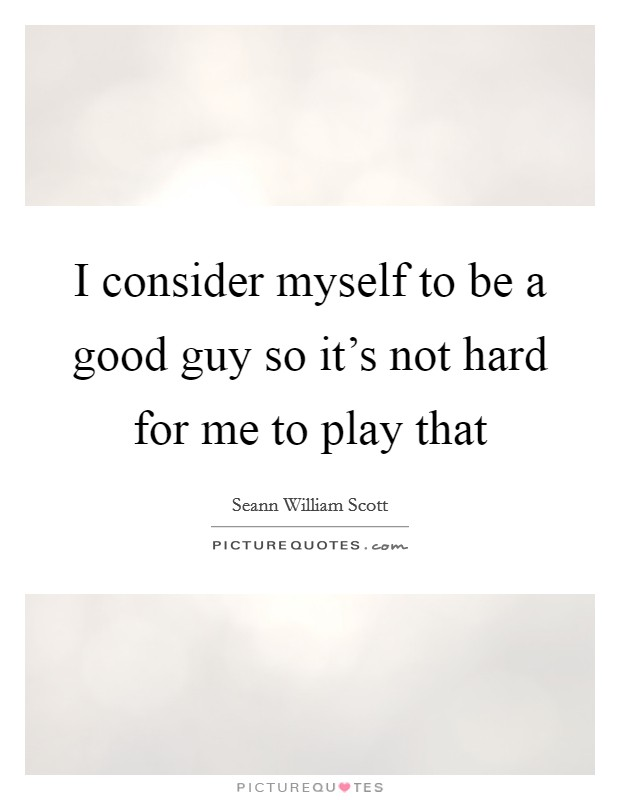 I consider myself to be a good guy so it's not hard for me to play that Picture Quote #1