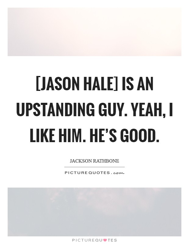 [Jason Hale] is an upstanding guy. Yeah, I like him. He's good Picture Quote #1