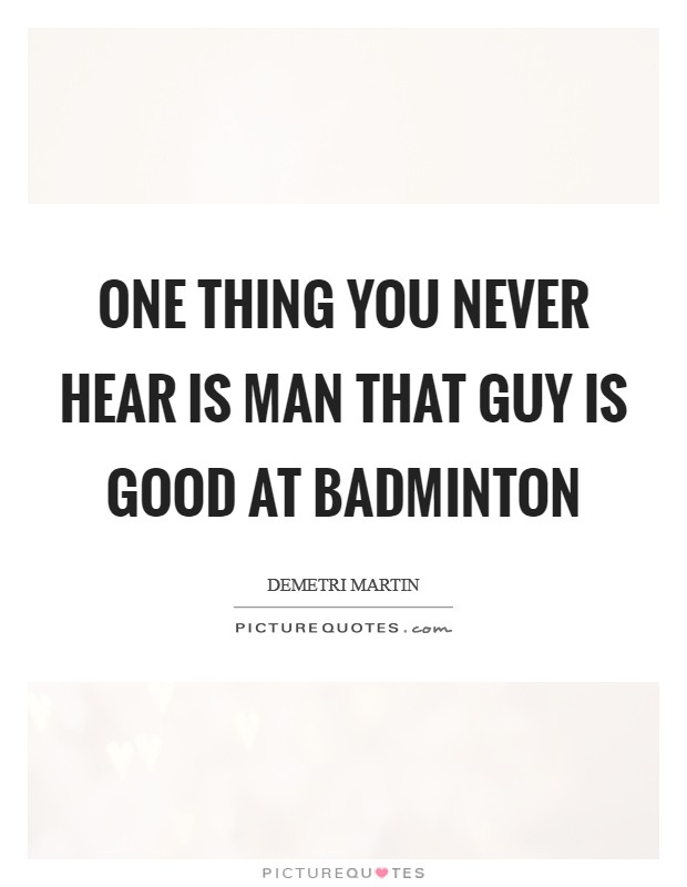 One thing you never hear is Man that guy is good at badminton Picture Quote #1