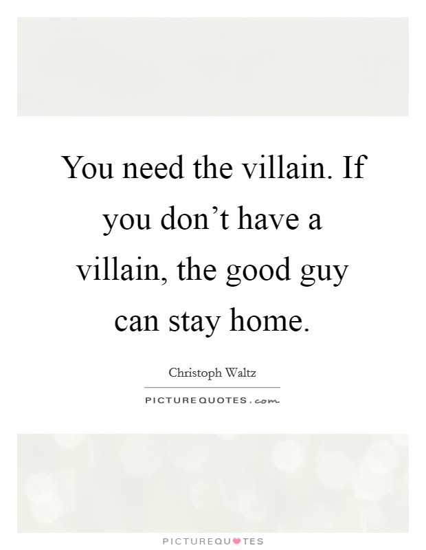 You need the villain. If you don't have a villain, the good guy can stay home Picture Quote #1