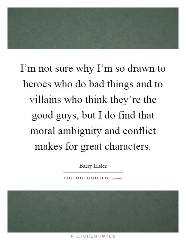 I'm not sure why I'm so drawn to heroes who do bad things and to villains who think they're the good guys, but I do find that moral ambiguity and conflict makes for great characters. Picture Quote #1