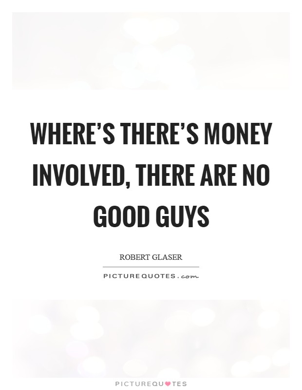 Where's there's money involved, there are no good guys Picture Quote #1