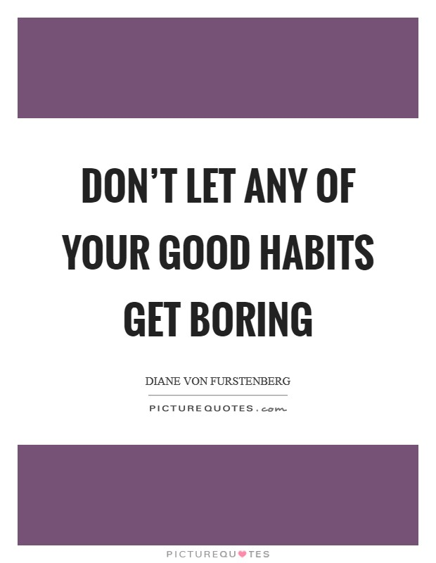 Don't let any of your good habits get boring Picture Quote #1