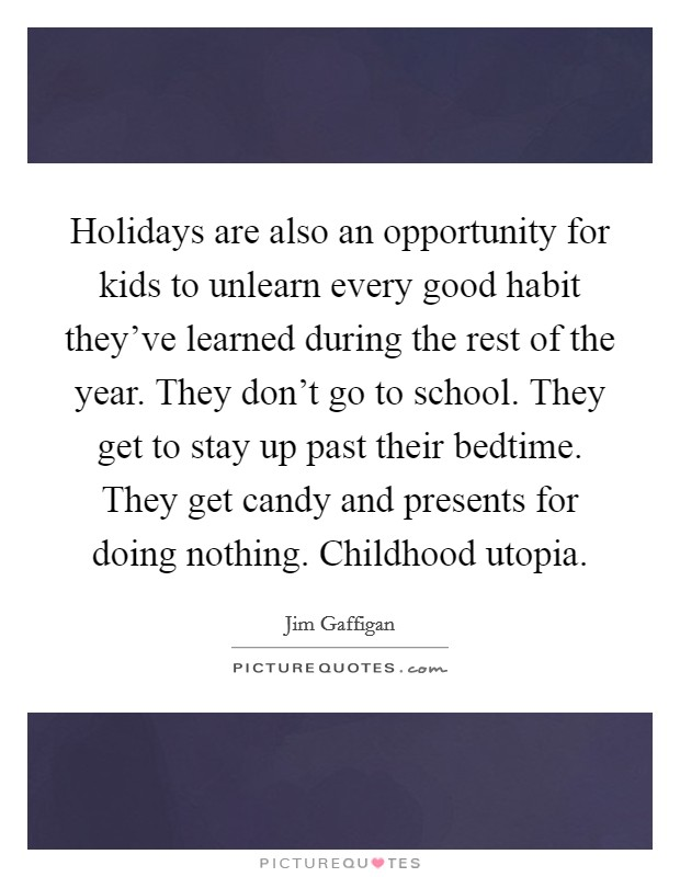 Holidays are also an opportunity for kids to unlearn every good habit they've learned during the rest of the year. They don't go to school. They get to stay up past their bedtime. They get candy and presents for doing nothing. Childhood utopia Picture Quote #1