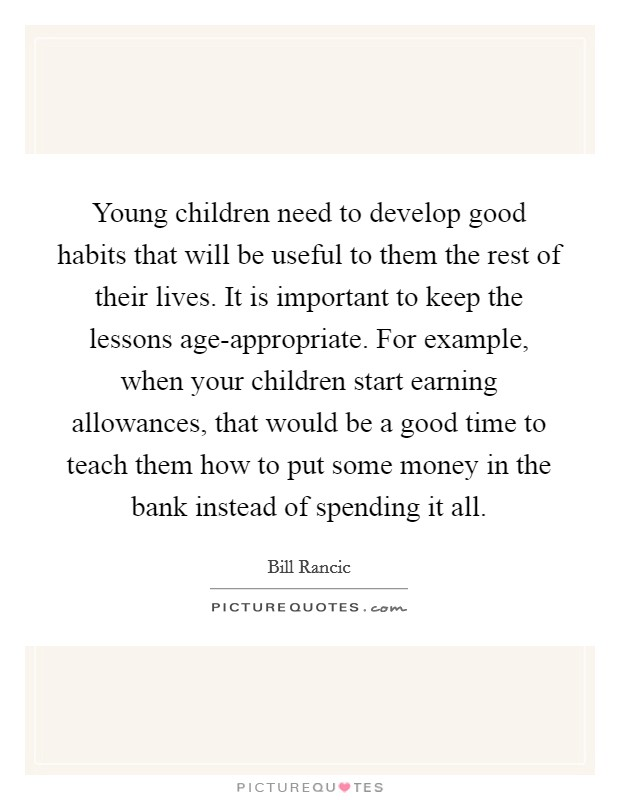 Young children need to develop good habits that will be useful to them the rest of their lives. It is important to keep the lessons age-appropriate. For example, when your children start earning allowances, that would be a good time to teach them how to put some money in the bank instead of spending it all Picture Quote #1