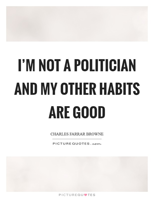 I'm not a politician and my other habits are good Picture Quote #1