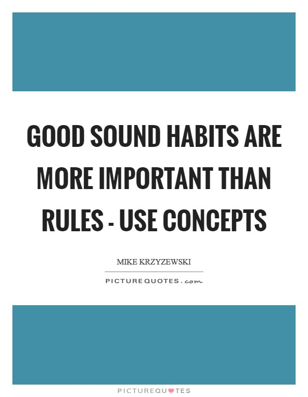 Good sound habits are more important than rules - use concepts Picture Quote #1