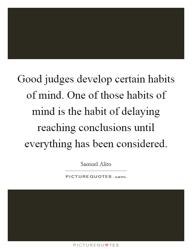 Good judges develop certain habits of mind. One of those habits of mind is the habit of delaying reaching conclusions until everything has been considered Picture Quote #1
