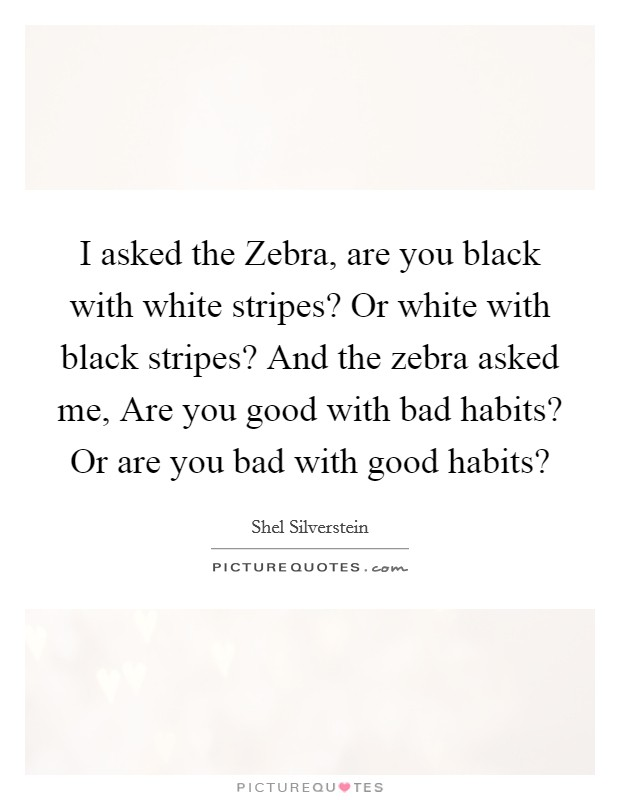 I asked the Zebra, are you black with white stripes? Or white with black stripes? And the zebra asked me, Are you good with bad habits? Or are you bad with good habits? Picture Quote #1