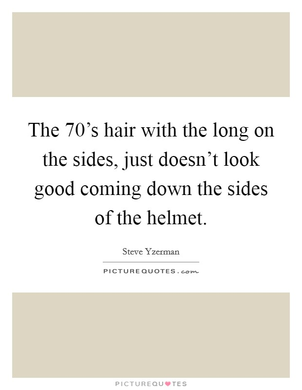 The 70's hair with the long on the sides, just doesn't look good coming down the sides of the helmet Picture Quote #1