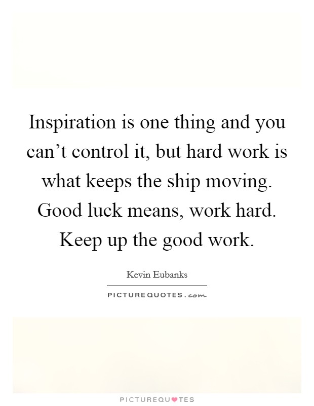 Inspiration is one thing and you can't control it, but hard work is what keeps the ship moving. Good luck means, work hard. Keep up the good work Picture Quote #1
