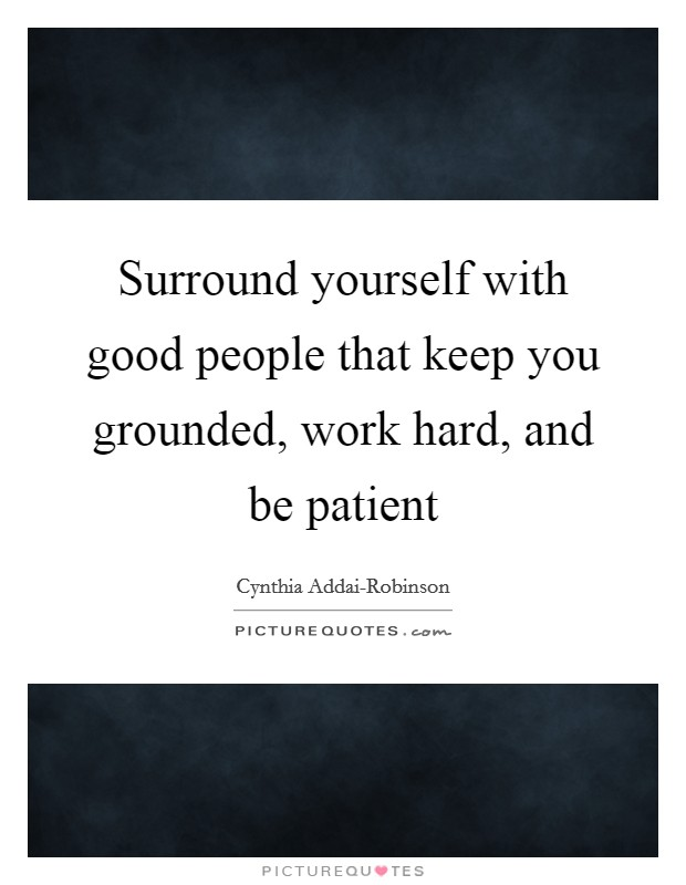 Surround yourself with good people that keep you grounded, work hard, and be patient Picture Quote #1