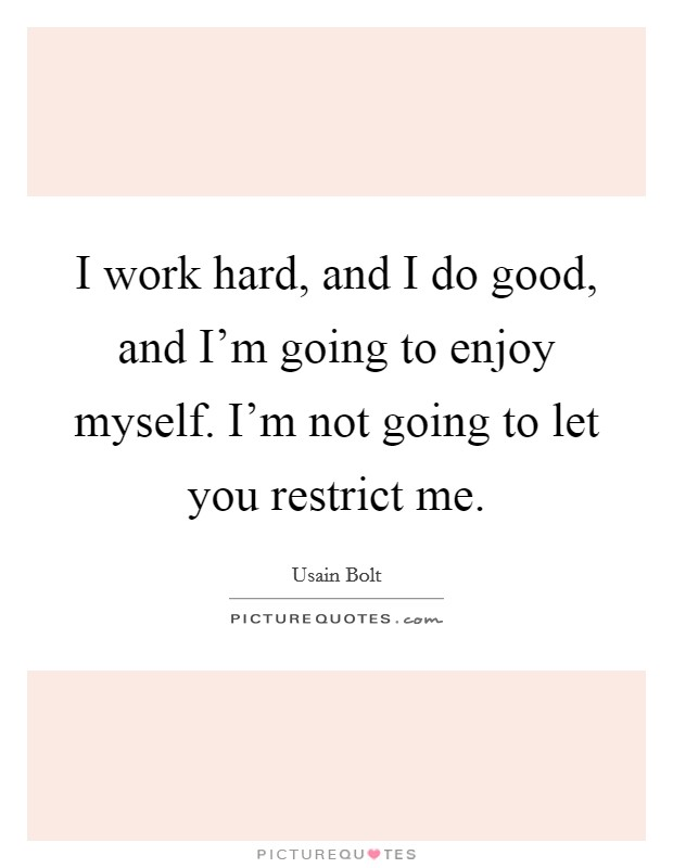 I work hard, and I do good, and I'm going to enjoy myself. I'm not going to let you restrict me Picture Quote #1