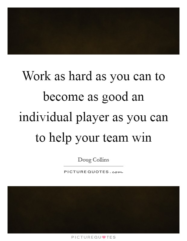 Work as hard as you can to become as good an individual player as you can to help your team win Picture Quote #1