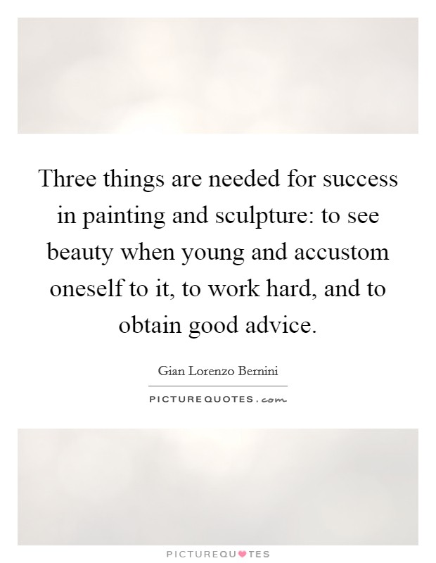 Three things are needed for success in painting and sculpture: to see beauty when young and accustom oneself to it, to work hard, and to obtain good advice Picture Quote #1