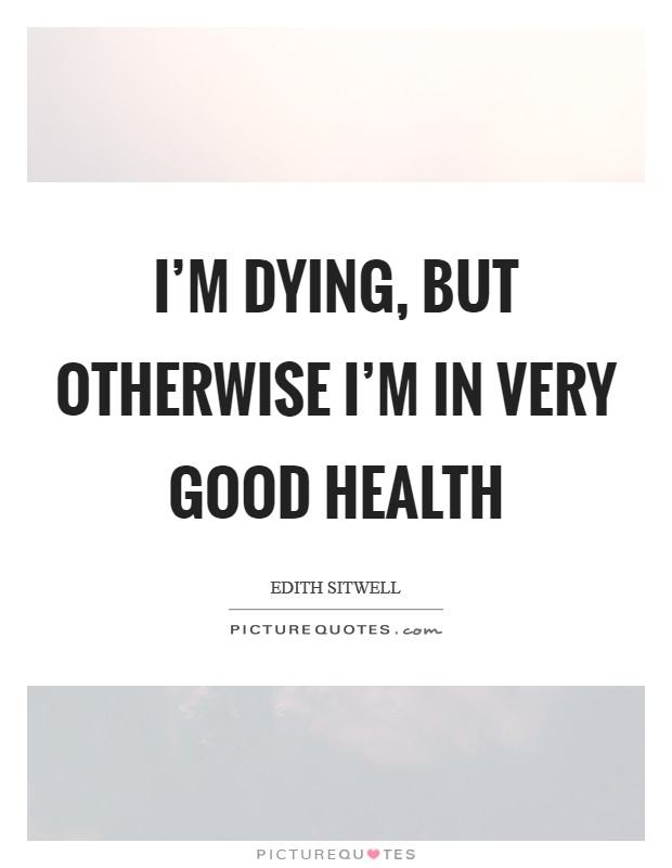 I'm dying, but otherwise I'm in very good health Picture Quote #1