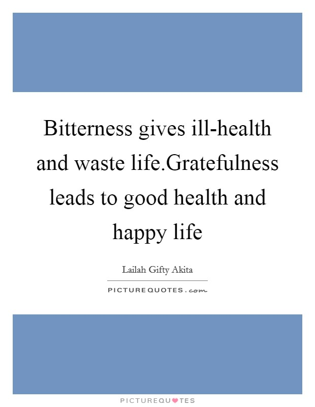Bitterness gives ill-health and waste life.Gratefulness leads to good health and happy life Picture Quote #1