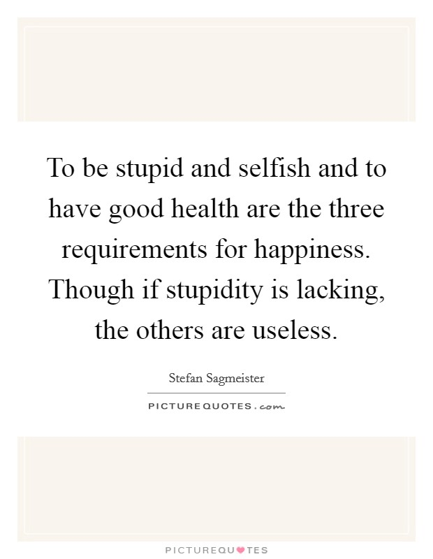 To be stupid and selfish and to have good health are the three requirements for happiness. Though if stupidity is lacking, the others are useless Picture Quote #1