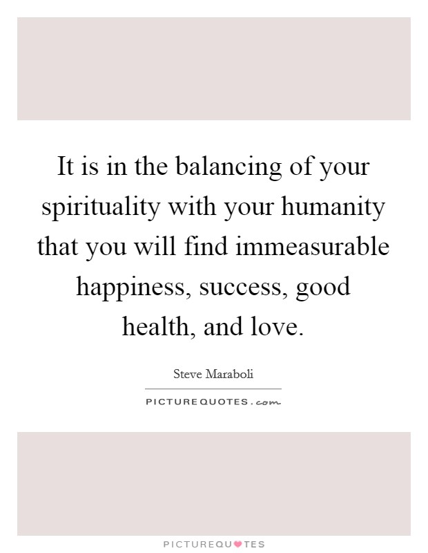 It is in the balancing of your spirituality with your humanity that you will find immeasurable happiness, success, good health, and love Picture Quote #1