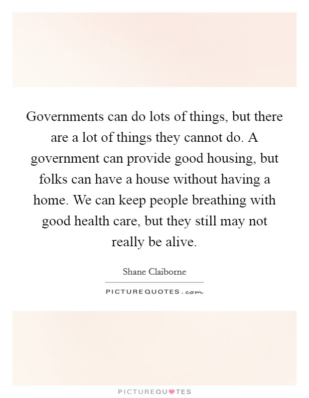 Governments can do lots of things, but there are a lot of things they cannot do. A government can provide good housing, but folks can have a house without having a home. We can keep people breathing with good health care, but they still may not really be alive Picture Quote #1