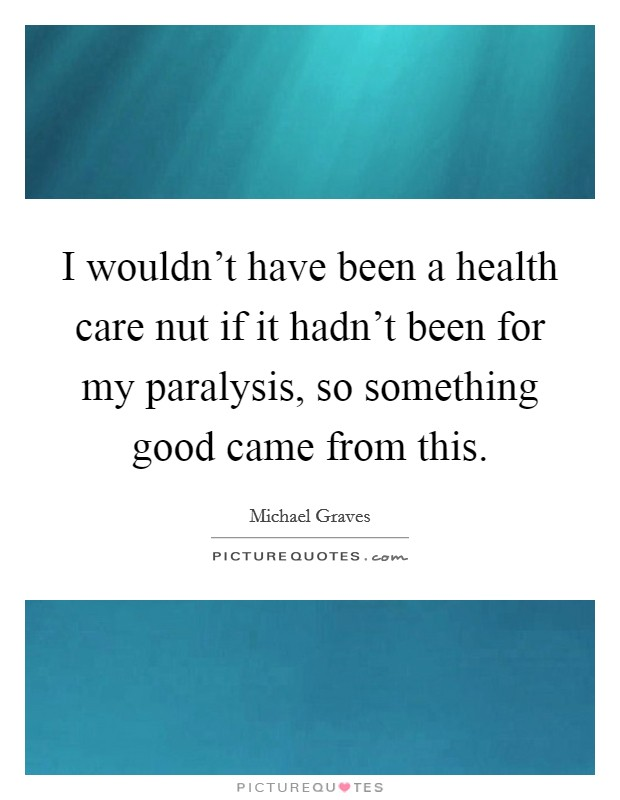 I wouldn't have been a health care nut if it hadn't been for my paralysis, so something good came from this Picture Quote #1