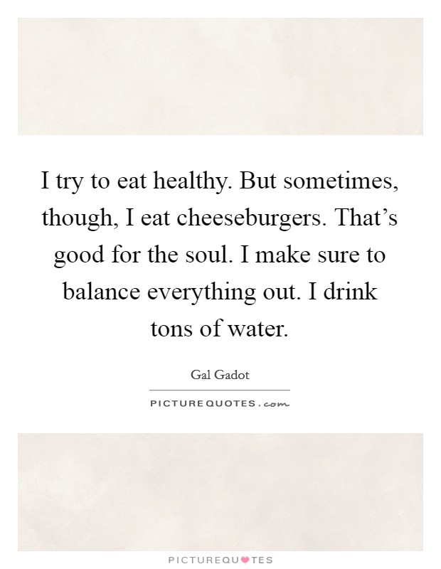 I try to eat healthy. But sometimes, though, I eat cheeseburgers. That's good for the soul. I make sure to balance everything out. I drink tons of water Picture Quote #1