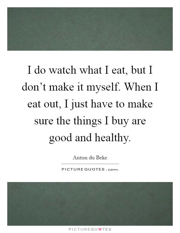 I do watch what I eat, but I don't make it myself. When I eat out, I just have to make sure the things I buy are good and healthy. Picture Quote #1