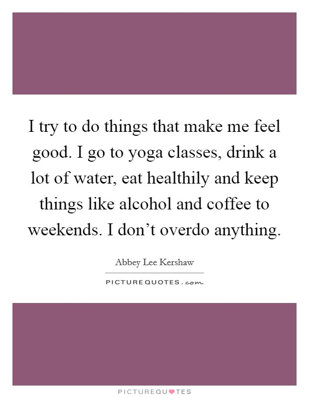 I try to do things that make me feel good. I go to yoga classes, drink a lot of water, eat healthily and keep things like alcohol and coffee to weekends. I don't overdo anything Picture Quote #1
