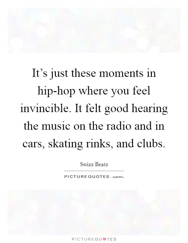 It's just these moments in hip-hop where you feel invincible. It felt good hearing the music on the radio and in cars, skating rinks, and clubs. Picture Quote #1