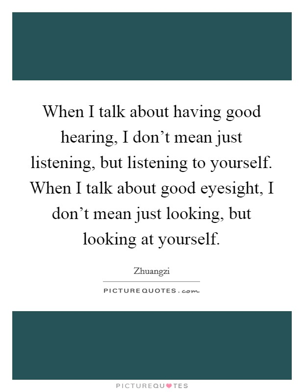 When I talk about having good hearing, I don't mean just listening, but listening to yourself. When I talk about good eyesight, I don't mean just looking, but looking at yourself Picture Quote #1