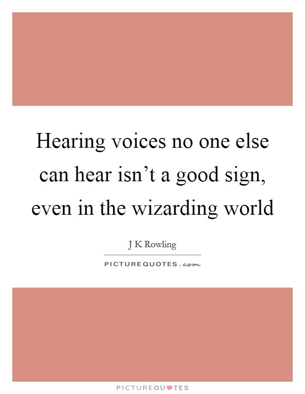 Hearing voices no one else can hear isn't a good sign, even in the wizarding world Picture Quote #1