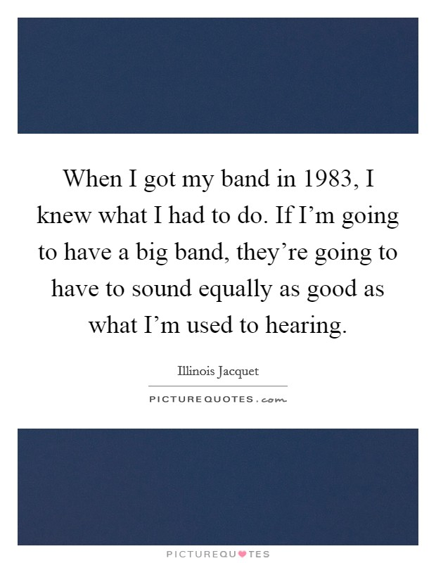 When I got my band in 1983, I knew what I had to do. If I'm going to have a big band, they're going to have to sound equally as good as what I'm used to hearing Picture Quote #1