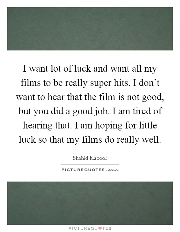 I want lot of luck and want all my films to be really super hits. I don't want to hear that the film is not good, but you did a good job. I am tired of hearing that. I am hoping for little luck so that my films do really well Picture Quote #1