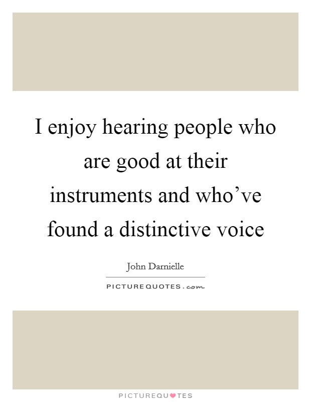 I enjoy hearing people who are good at their instruments and who've found a distinctive voice Picture Quote #1