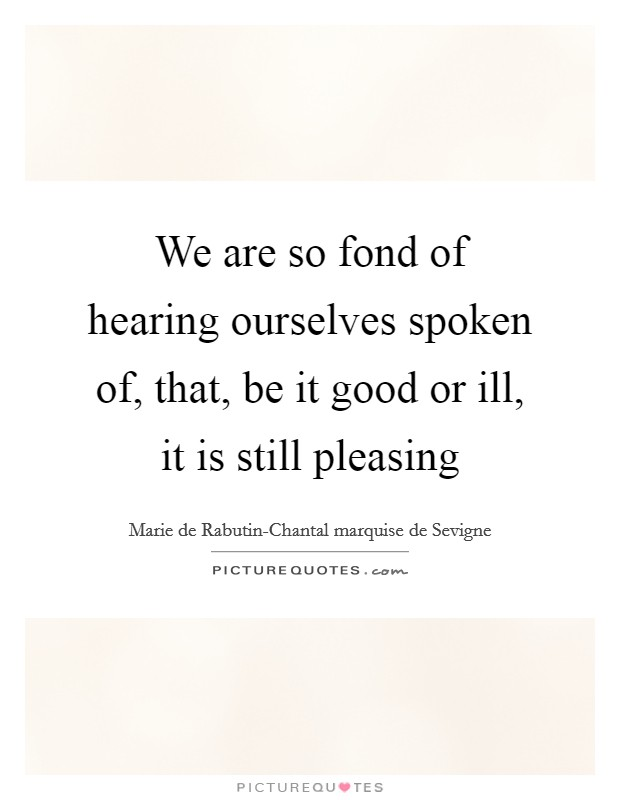 We are so fond of hearing ourselves spoken of, that, be it good or ill, it is still pleasing Picture Quote #1