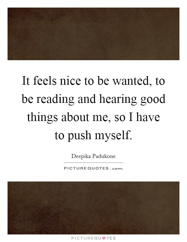 It feels nice to be wanted, to be reading and hearing good things about me, so I have to push myself Picture Quote #1