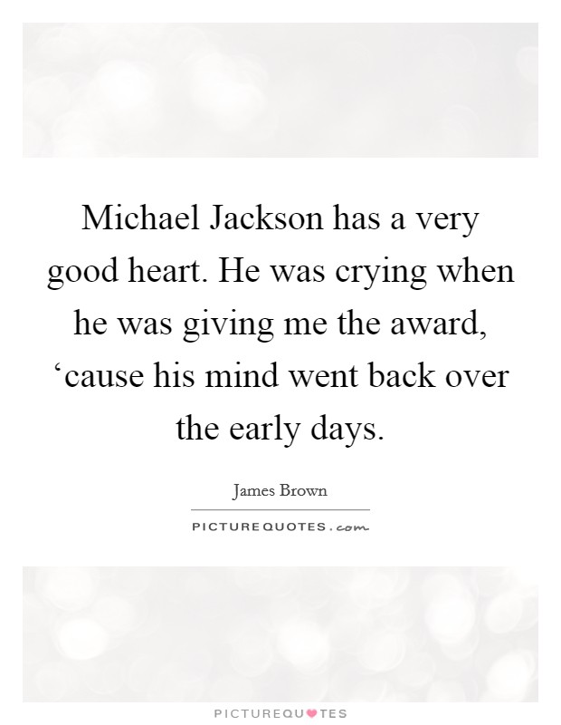 Michael Jackson has a very good heart. He was crying when he was giving me the award, 'cause his mind went back over the early days Picture Quote #1