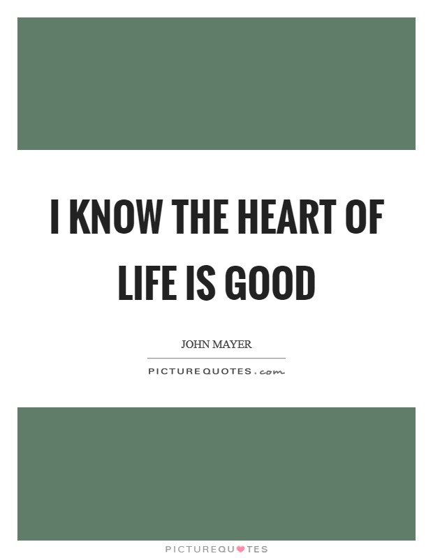 I know the heart of life is good Picture Quote #1