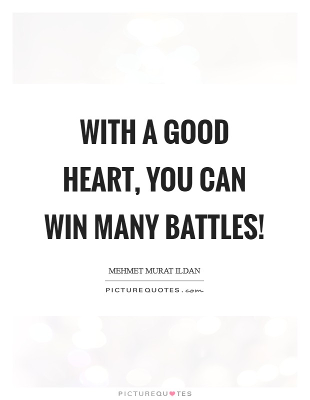 With a good heart, you can win many battles! Picture Quote #1