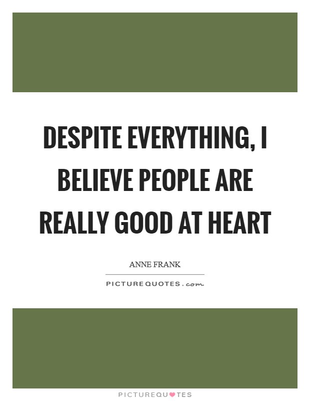 Despite everything, I believe people are really good at heart Picture Quote #1