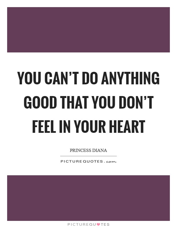 You can't do anything good that you don't feel in your heart Picture Quote #1