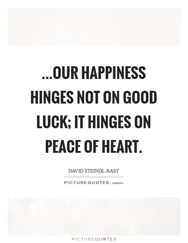 ...our happiness hinges not on good luck; it hinges on peace of heart Picture Quote #1