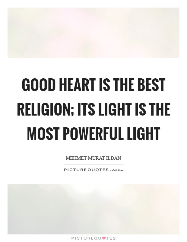Good heart is the best religion; its light is the most powerful light Picture Quote #1