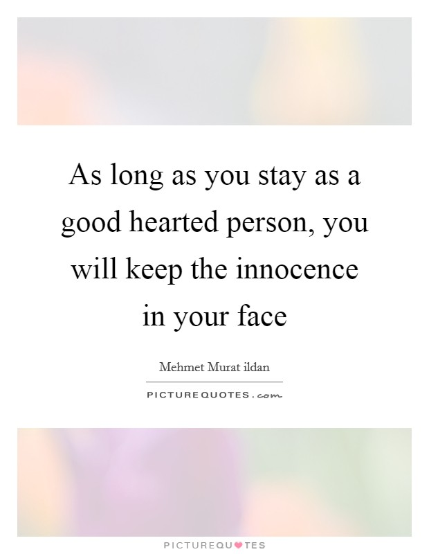 As long as you stay as a good hearted person, you will keep the innocence in your face Picture Quote #1