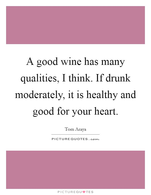 A good wine has many qualities, I think. If drunk moderately, it is healthy and good for your heart Picture Quote #1