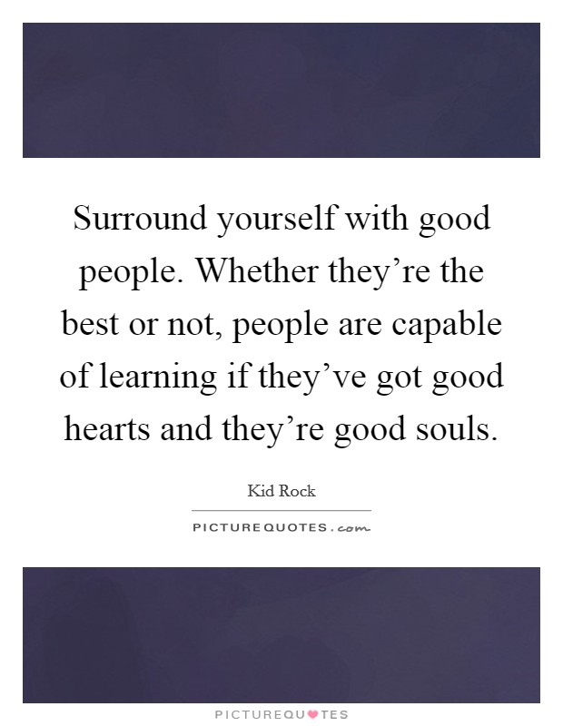 Surround yourself with good people. Whether they're the best or not, people are capable of learning if they've got good hearts and they're good souls Picture Quote #1